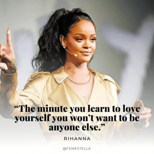 "Love, Rihanna, and You: The minute you learn to love  yourself you won't want to be  anyone else.""  RIHANNA  @FEMESTELLA"