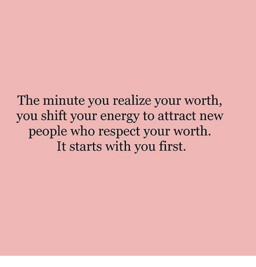 New People: The minute you realize your worth  you shift your energy to attract new  people who respect your worth  It starts with you first.
