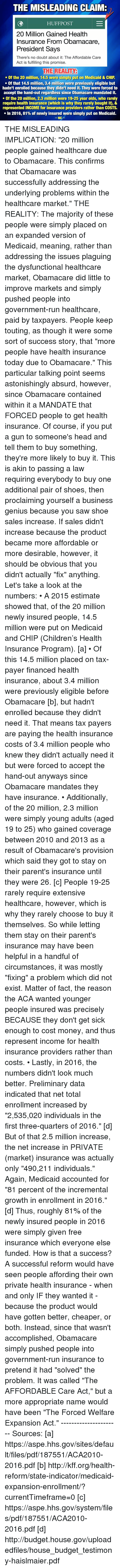 "Children, Head, and Memes: THE MISLEADING CLAIMR  HUFF POST  20 Million Gained Health  Insurance From Obamacare,  President Says  There's no doubt about it: The Affordable Care  Act is fulfilling this promise.  THE REALITY  Of the 20 million, 14.5 were simply put on Medicaid & CHIP  Of that 14.5 million, 3.4 million were previously eligible but  hadn't enrolled because they didn't need it. They were forced to  accept the hand-out regardless since Obamacare mandated it.  Of the 20 million, 2.3 million were 19-25 year olds, who rarely  require health insurance (which is why they rarely bought it), &  represented INCOME for insurance providers rather than COSTS.  In 2016, 81% of newly insured were simply put on Medicaid.  WAC THE MISLEADING IMPLICATION: ""20 million people gained healthcare due to Obamacare. This confirms that Obamacare was successfully addressing the underlying problems within the healthcare market.""  THE REALITY: The majority of these people were simply placed on an expanded version of Medicaid, meaning, rather than addressing the issues plaguing the dysfunctional healthcare market, Obamacare did little to improve markets and simply pushed people into government-run healthcare, paid by taxpayers.  People keep touting, as though it were some sort of success story, that ""more people have health insurance today due to Obamacare."" This particular talking point seems astonishingly absurd, however, since Obamacare contained within it a MANDATE that FORCED people to get health insurance. Of course, if you put a gun to someone's head and tell them to buy something, they're more likely to buy it. This is akin to passing a law requiring everybody to buy one additional pair of shoes, then proclaiming yourself a business genius because you saw shoe sales increase. If sales didn't increase because the product became more affordable or more desirable, however, it should be obvious that you didn't actually ""fix"" anything.   Let's take a look at the numbers:  • A 2015 estimate showed that, of the 20 million newly insured people, 14.5 million were put on Medicaid and CHIP (Children's Health Insurance Program). [a]  • Of this 14.5 million placed on tax-payer financed health insurance, about 3.4 million were previously eligible before Obamacare [b], but hadn't enrolled because they didn't need it. That means tax payers are paying the health insurance costs of 3.4 million people who knew they didn't actually need it but were forced to accept the hand-out anyways since Obamacare mandates they have insurance.   • Additionally, of the 20 million, 2.3 million were simply young adults (aged 19 to 25) who gained coverage between 2010 and 2013 as a result of Obamacare's provision which said they got to stay on their parent's insurance until they were 26. [c] People 19-25 rarely require extensive healthcare, however, which is why they rarely choose to buy it themselves. So while letting them stay on their parent's insurance may have been helpful in a handful of circumstances, it was mostly ""fixing"" a problem which did not exist. Matter of fact, the reason the ACA wanted younger people insured was precisely BECAUSE they don't get sick enough to cost money, and thus represent income for health insurance providers rather than costs.    • Lastly, in 2016, the numbers didn't look much better. Preliminary data indicated that net total enrollment increased by ""2,535,020 individuals in the first three-quarters of 2016."" [d] But of that 2.5 million increase, the net increase in PRIVATE (market) insurance was actually only ""490,211 individuals."" Again, Medicaid accounted for ""81 percent of the incremental growth in enrollment in 2016."" [d]  Thus, roughly 81% of the newly insured people in 2016 were simply given free insurance which everyone else funded. How is that a success? A successful reform would have seen people affording their own private health insurance - when and only IF they wanted it - because the product would have gotten better, cheaper, or both. Instead, since that wasn't accomplished, Obamacare simply pushed people into government-run insurance to pretend it had ""solved"" the problem. It was called ""The AFFORDABLE Care Act,"" but a more appropriate name would have been ""The Forced Welfare Expansion Act."" ---------------------- Sources: [a] https://aspe.hhs.gov/sites/default/files/pdf/187551/ACA2010-2016.pdf  [b] http://kff.org/health-reform/state-indicator/medicaid-expansion-enrollment/?currentTimeframe=0  [c] https://aspe.hhs.gov/system/files/pdf/187551/ACA2010-2016.pdf  [d] http://budget.house.gov/uploadedfiles/house_budget_testimony-haislmaier.pdf"