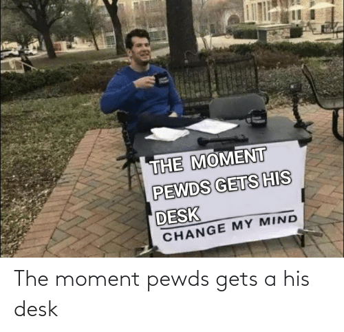The Moment: The moment pewds gets a his desk