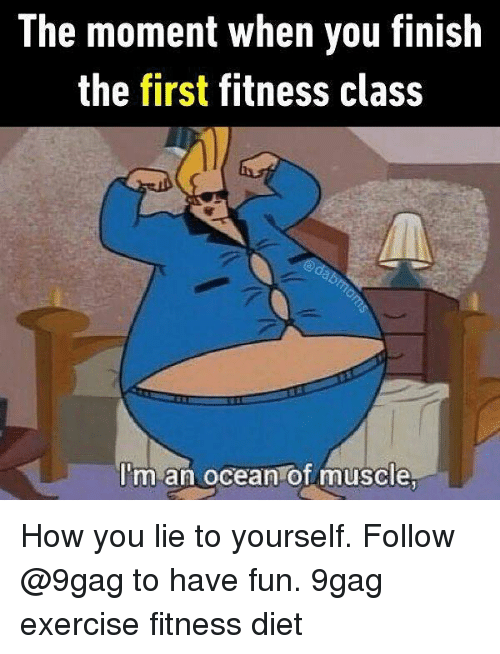 9gag, Memes, and Exercise: The moment when you finish  the first fitness class  I'm an ocean of muscle How you lie to yourself. Follow @9gag to have fun. 9gag exercise fitness diet