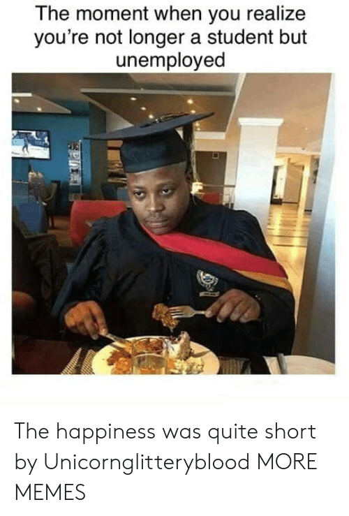 The Moment: The moment when you realize  you're not longer a student but  unemployed  P The happiness was quite short by Unicornglitteryblood MORE MEMES