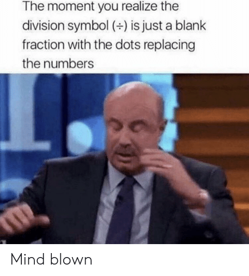 dots: The moment you realize the  division symbol (+) is just a blank  fraction with the dots replacing  the numbers Mind blown