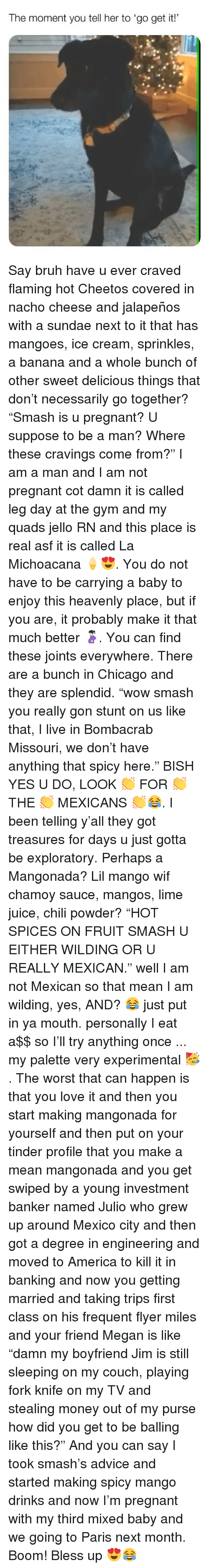 "Advice, America, and Bless Up: The moment you tell her to 'go get it! Say bruh have u ever craved flaming hot Cheetos covered in nacho cheese and jalapeños with a sundae next to it that has mangoes, ice cream, sprinkles, a banana and a whole bunch of other sweet delicious things that don't necessarily go together? ""Smash is u pregnant? U suppose to be a man? Where these cravings come from?"" I am a man and I am not pregnant cot damn it is called leg day at the gym and my quads jello RN and this place is real asf it is called La Michoacana 🍦😍. You do not have to be carrying a baby to enjoy this heavenly place, but if you are, it probably make it that much better 🤰🏻. You can find these joints everywhere. There are a bunch in Chicago and they are splendid. ""wow smash you really gon stunt on us like that, I live in Bombacrab Missouri, we don't have anything that spicy here."" BISH YES U DO, LOOK 👏 FOR 👏 THE 👏 MEXICANS 👏😂. I been telling y'all they got treasures for days u just gotta be exploratory. Perhaps a Mangonada? Lil mango wif chamoy sauce, mangos, lime juice, chili powder? ""HOT SPICES ON FRUIT SMASH U EITHER WILDING OR U REALLY MEXICAN."" well I am not Mexican so that mean I am wilding, yes, AND? 😂 just put in ya mouth. personally I eat a$$ so I'll try anything once ... my palette very experimental 🥳. The worst that can happen is that you love it and then you start making mangonada for yourself and then put on your tinder profile that you make a mean mangonada and you get swiped by a young investment banker named Julio who grew up around Mexico city and then got a degree in engineering and moved to America to kill it in banking and now you getting married and taking trips first class on his frequent flyer miles and your friend Megan is like ""damn my boyfriend Jim is still sleeping on my couch, playing fork knife on my TV and stealing money out of my purse how did you get to be balling like this?"" And you can say I took smash's advice and started making spicy mango drinks and now I'm pregnant with my third mixed baby and we going to Paris next month. Boom! Bless up 😍😂"