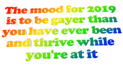 thrive: The mood for 2019  is to be gayer than  you have ever been  and thrive while  you're atit