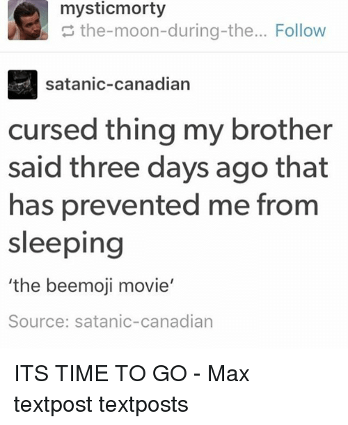 Memes, Moon, and Movie: the-moon-during-the... Follow  satanic-canadian  cursed thing my brother  said three days ago that  has prevented me from  sleeping  the beemoji movie  Source: satanic-canadian ITS TIME TO GO - Max textpost textposts