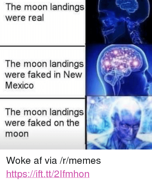 "Af, Memes, and Mexico: The moon landings  were real  The moon landings  were faked in New  Mexico  The moon landings  were faked on the  moon <p>Woke af via /r/memes <a href=""https://ift.tt/2Ifmhon"">https://ift.tt/2Ifmhon</a></p>"