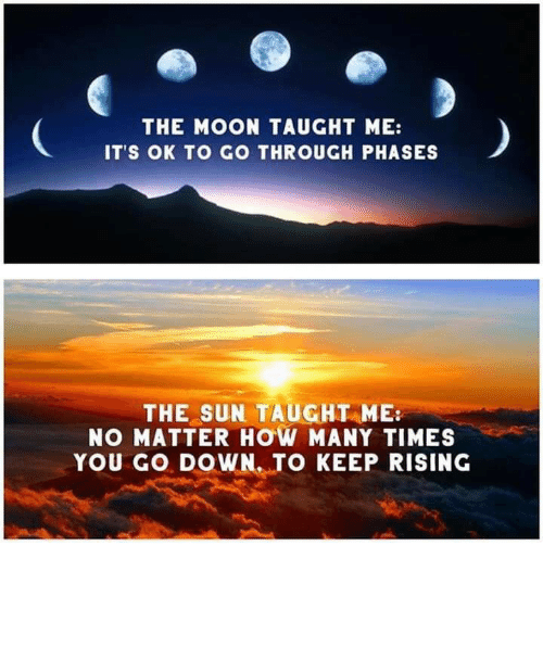 how many times: THE MOON TAUGHT ME:  IT'S OK TO GO THROUGH PHASES  THE SUN TAUGHT ME  NO MATTER HOW MANY TIMES  YOU GO DOWN. TO KEEP RISING Live by the sun, love by the moon.