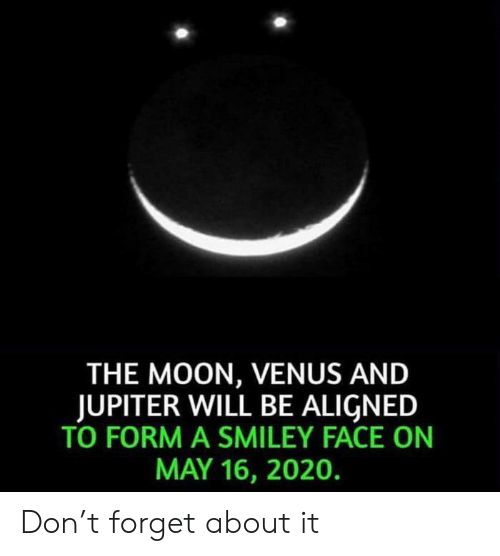 Jupiter, Moon, and Venus: THE MOON, VENUS AND  JUPITER WILL BE ALIGNED  TO FORM A SMILEY FACE ON  MAY 16, 2020. Don't forget about it