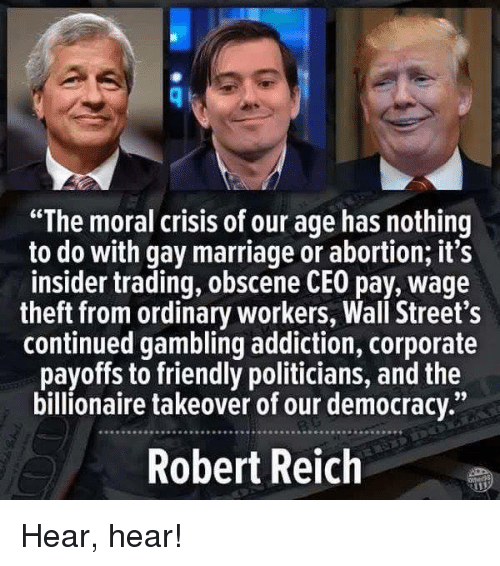 "hear hear: ""The moral crisis of our age has nothing  to do with gay marriage or abortion, it's  insider trading, obscene CEO pay, wage  theft from ordinary workers, Wall Street's  continued gambling addiction, corporate  payoffs to friendly politicians, and the  billionaire takeover of our democracy.""  Robert Reich Hear, hear!"