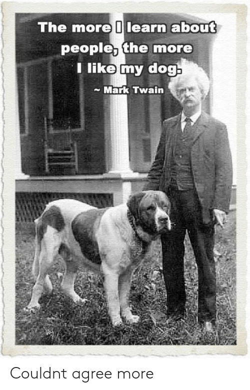 Mark Twain: The more 0learn about  people, the more  Tlike my dog  Mark Twain Couldnt agree more