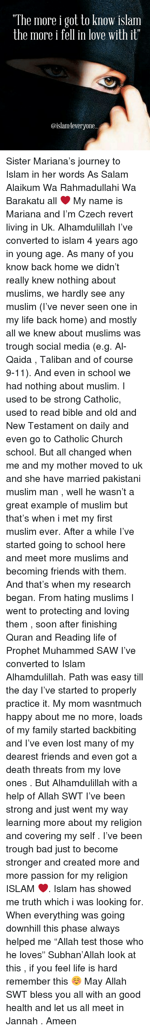 "Talibanned: ""The more i got to know islam  the more i  fell in love with it""  @islam 4everyone Sister Mariana's journey to Islam in her words As Salam Alaikum Wa Rahmadullahi Wa Barakatu all ❤️ My name is Mariana and I'm Czech revert living in Uk. Alhamdulillah I've converted to islam 4 years ago in young age. As many of you know back home we didn't really knew nothing about muslims, we hardly see any muslim (I've never seen one in my life back home) and mostly all we knew about muslims was trough social media (e.g. Al-Qaida , Taliban and of course 9-11). And even in school we had nothing about muslim. I used to be strong Catholic, used to read bible and old and New Testament on daily and even go to Catholic Church school. But all changed when me and my mother moved to uk and she have married pakistani muslim man , well he wasn't a great example of muslim but that's when i met my first muslim ever. After a while I've started going to school here and meet more muslims and becoming friends with them. And that's when my research began. From hating muslims I went to protecting and loving them , soon after finishing Quran and Reading life of Prophet Muhammed SAW I've converted to Islam Alhamdulillah. Path was easy till the day I've started to properly practice it. My mom wasntmuch happy about me no more, loads of my family started backbiting and I've even lost many of my dearest friends and even got a death threats from my love ones . But Alhamdulillah with a help of Allah SWT I've been strong and just went my way learning more about my religion and covering my self . I've been trough bad just to become stronger and created more and more passion for my religion ISLAM ❤️. Islam has showed me truth which i was looking for. When everything was going downhill this phase always helped me ""Allah test those who he loves"" Subhan'Allah look at this , if you feel life is hard remember this ☺️ May Allah SWT bless you all with an good health and let us all meet in Jannah . Ameen"