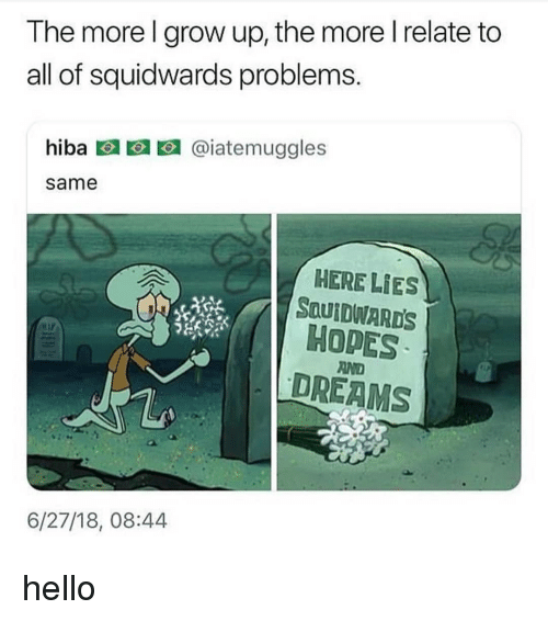 Hello, Dreams, and Black Twitter: The more l grow up, the more I relate to  all of squidwards problems  hiba回回回@iatemuggles  same  HERE LIES  SauIDWARDS  HOPES  DREAMS  AND  6/27/18, 08:44 hello