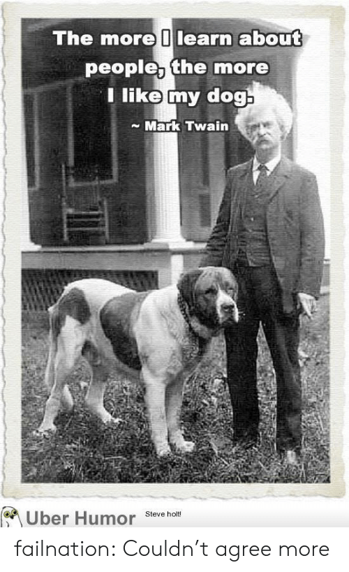 Mark Twain: The more learn about  people, the more  Tlike my dog  Mark Twain  Uber Humor  Steve holt! failnation:  Couldn't agree more