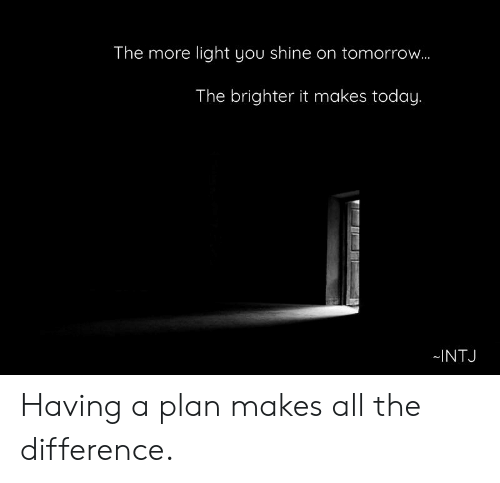 Today, Tomorrow, and All The: The more light you shine on tomorrow..  The brighter it makes today.  INTJ Having a plan makes all the difference.