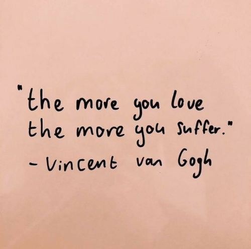 "Love, Cent, and Vin: the more you love  the more you Suffer.""  - Vin cent Van"