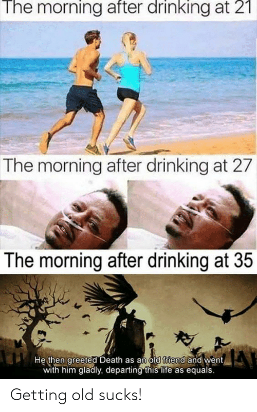 Equals: The  morning  after  drinking  21  at  The morning after drinking at 27  The morning after drinking at 35  He then greeted Death as an old triend and went  with him gladly, departing this life as equals Getting old sucks!
