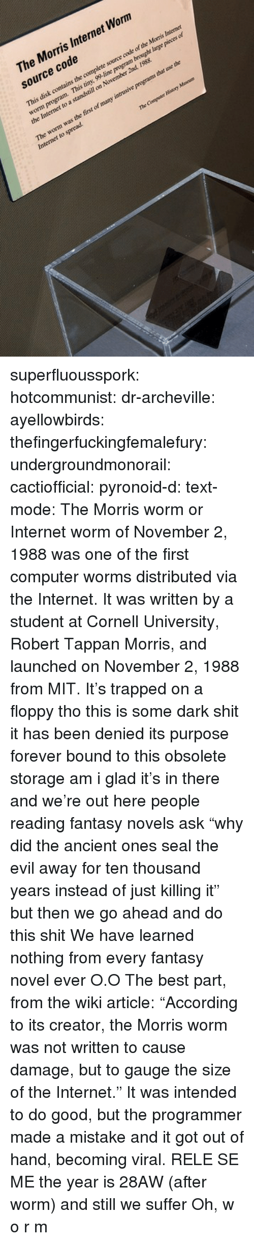 "Killing It: The Morris Internet Worm  source code  This disk contains the complete source code of the Morns Intemner  worm program.  This tiny, 99-line program brought  large pieces of  the Itermet  to a standstill on November 2nd, 1988  worm was the fint of many inrusive programs  that use the  Internet to spread superfluousspork: hotcommunist:  dr-archeville:  ayellowbirds:  thefingerfuckingfemalefury:  undergroundmonorail:  cactiofficial:  pyronoid-d:  text-mode:  The Morris worm or Internet worm of November 2, 1988 was one of the first computer worms distributed via the Internet. It was written by a student at Cornell University, Robert Tappan Morris, and launched on November 2, 1988 from MIT.  It's trapped on a floppy tho this is some dark shit it has been denied its purpose forever bound to this obsolete storage  am i glad it's in there and we're out here  people reading fantasy novels ask ""why did the ancient ones seal the evil away for ten thousand years instead of just killing it"" but then we go ahead and do this shit  We have learned nothing from every fantasy novel ever O.O  The best part, from the wiki article: ""According to its creator, the Morris worm was not written to cause damage, but to gauge the size of the Internet."" It was intended to do good, but the programmer made a mistake and it got out of hand, becoming viral.   R̴͓̮͈̞̿͐͛̏̒͂͊̾ͅE͉̝͍̹̣̺̿͗͟͝L̶͖̫͇͙̬ͬ͗͌͘E̻͔̳ͪͭ̑̔̉̉̑ͣ͝͝ͅẢ̲̳̝̗̮ͩS̼̮̠̦͍͈̳̝ͮ̌ͯͯ̌͆͗͠ͅEͦ̎̊͏̪͙̤̦͈̯̱͞͠ ̱̃ͥ̆̄M̛̝̘̺̥̙̱͚ͣ̋͊̚E̪̮͍̘̟̟͚͖͐   the year is 28AW (after worm) and still we suffer   Oh, w o r m"