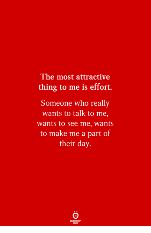 Who, Day, and Make: The most attractive  thing to me is effort.  Someone who really  wants to talk to me,  wants to see me, wants  to make me a part of  their day.