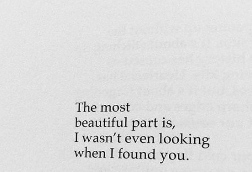 i found you: The most  beautiful part is  I wasn't even looking  when I found you