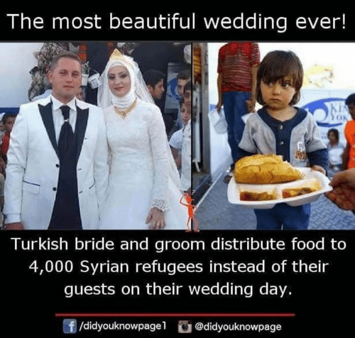 Beautiful, Food, and Memes: The most beautiful wedding ever!  Turkish bride and groom distribute food to  4,000 Syrian refugees instead of their  guests on their wedding day.  /didyouknowpagel@didyouknowpage