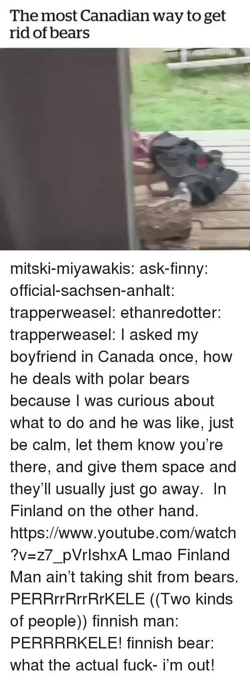 on the other hand: The most Canadian way to get  rid of bears mitski-miyawakis:  ask-finny:   official-sachsen-anhalt:  trapperweasel:   ethanredotter:  trapperweasel: I asked my boyfriend in Canada once, how he deals with polar bears because I was curious about what to do and he was like, just be calm, let them know you're there, and give them space and they'll usually just go away. In Finland on the other hand. https://www.youtube.com/watch?v=z7_pVrIshxA  Lmao Finland Man ain't taking shit from bears.   PERRrrRrrRrKELE  ((Two kinds of people))   finnish man: PERRRRKELE! finnish bear: what the actual fuck- i'm out!
