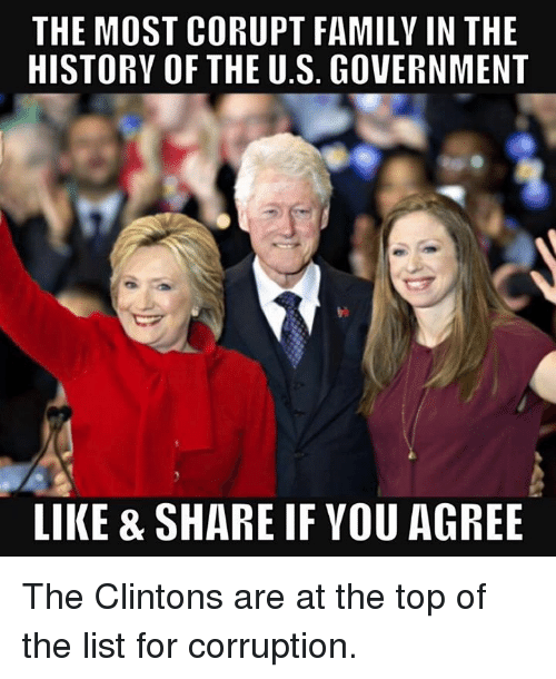 Family, Memes, and History: THE MOST CORUPT FAMILY IN THE  HISTORY OF THE U.S. GOVERNMENT  LIKE & SHARE IF YOU AGREE The Clintons are at the top of the list for corruption.