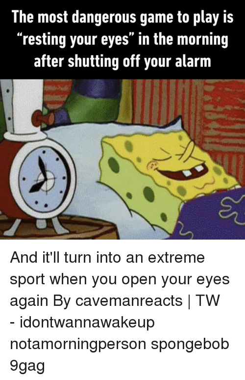 """9gag, Memes, and SpongeBob: The most dangerous game to play is  """"resting your eyes"""" in the morning  after shutting off your alarm And it'll turn into an extreme sport when you open your eyes again⠀ By cavemanreacts 