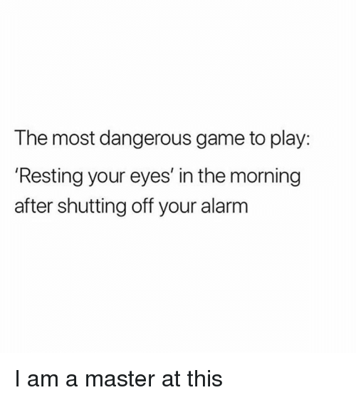 Dank, Alarm, and Game: The most dangerous game to play:  'Resting your eyes' in the morning  after shutting off your alarm I am a master at this