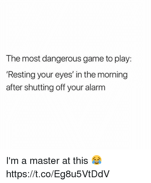 Funny, Awkward, and Alarm: The most dangerous game to play:  'Resting your eyes' in the morning  after shutting off your alarm I'm a master at this 😂 https://t.co/Eg8u5VtDdV