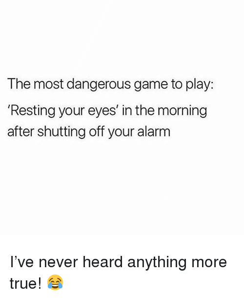 Memes, True, and Alarm: The most dangerous game to play:  Resting your eyes' in the morning  after shutting off your alarm I've never heard anything more true! 😂