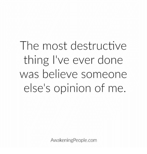 Opinionating: The most destructive  thing I've ever done  was believe someone  else's opinion of me  Awakening People.com