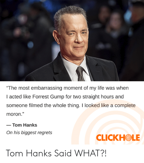 "Dank, Forrest Gump, and Life: ""The most embarrassing moment of my life was when  I acted like Forrest Gump for two straight hours and  someone filmed the whole thing. I looked like a complete  moron.""  -Tom Hanks  On his biggest regrets  CLICKHOLE Tom Hanks Said WHAT?!"
