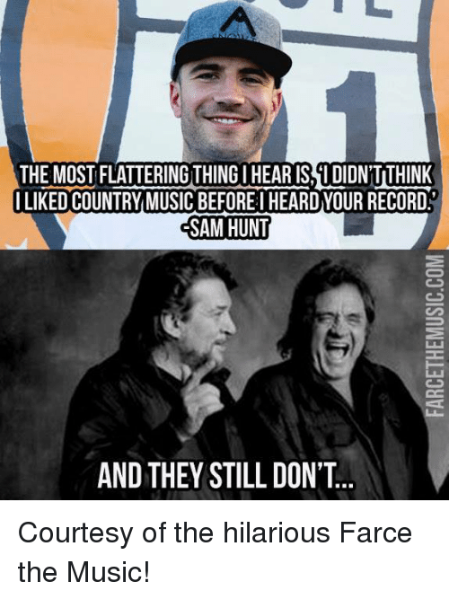 Memes, Country Music, and Hunting: THE MOST FLATTERINGTHINGIHEARISTIDIDNTTHINK  I LIKED COUNTRY MUSIC BEFOREI HEARDYOUR RECORD  SAM HUNT  AND THEY STILL DON'T Courtesy of the hilarious Farce the Music!
