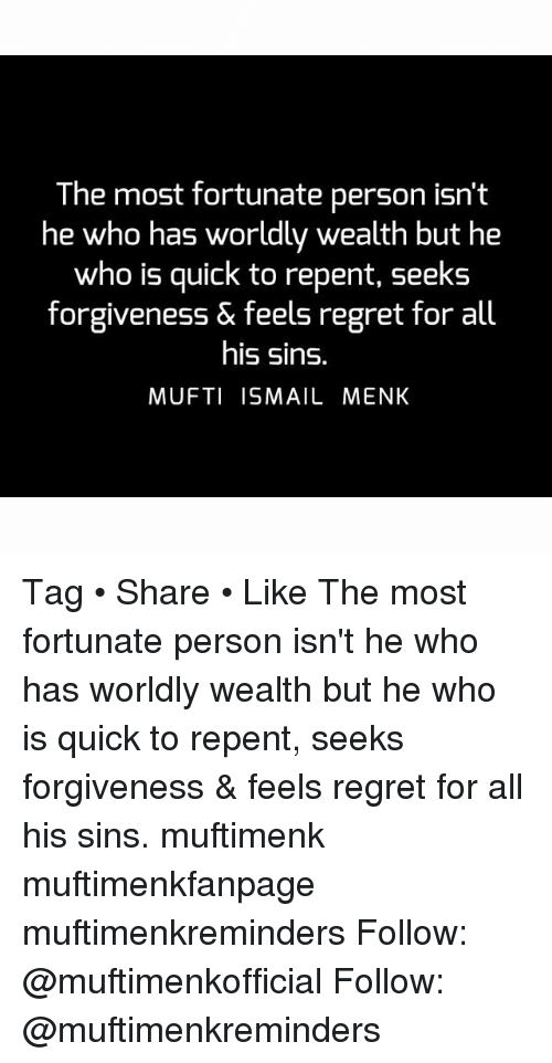 Memes, Regret, and Forgiveness: The most fortunate person isn't  he who has worldly wealth but he  who is quick to repent, seeks  forgiveness & feels regret for all  his sins.  MUFTI ISMAIL MENK Tag • Share • Like The most fortunate person isn't he who has worldly wealth but he who is quick to repent, seeks forgiveness & feels regret for all his sins. muftimenk muftimenkfanpage muftimenkreminders Follow: @muftimenkofficial Follow: @muftimenkreminders