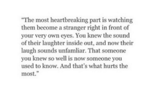 Inside Out, Laughter, and Sound: The most heartbreaking part is watching  them become a stranger right in front of  your very own eyes. You knew the sound  of their laughter inside out, and now their  laugh sounds unfamliar. That someone  you knew so well is now someone you  used to know. And that's what hurts the  most.""