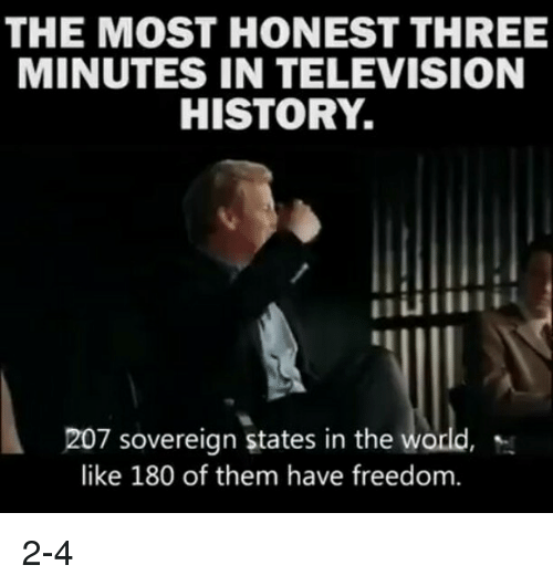 Memes, History, and Television: THE MOST HONEST THREE  MINUTES IN TELEVISION  HISTORY.  207 sovereign states in the  like 180 of them have freedom. 2-4