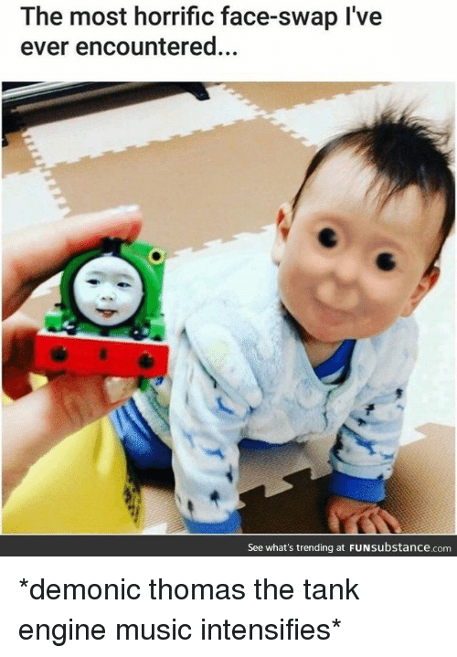 thomas the tank engine: The most horrific face-swap I've  ever encountered...  6  See what's trending at FUNsubstance.com *demonic thomas the tank engine music intensifies*