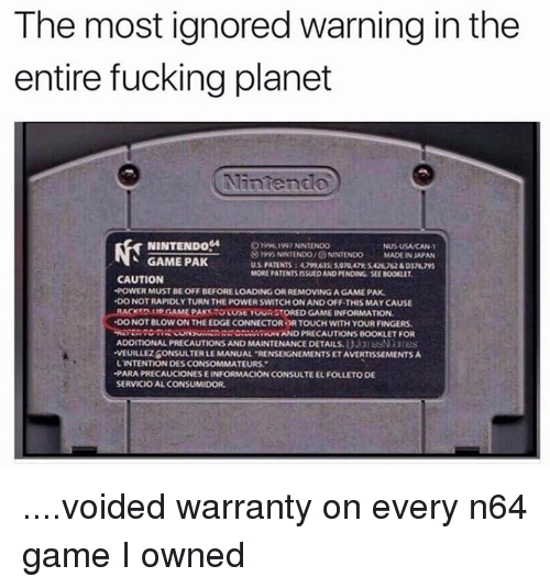 "n64: The most ignored warning in the  entire fucking planet  NINTENDO  NUSUSAMCAN.  1995 NNTENDOIONNTENDO  MADEINSAPAN  GAME PAK  MORE PATENTSISSUEDAND PENDING SEEBOOKLET,  CAUTION  -POWER MUSTBEOFFBEFORELOADING OR REMOVING AGAMEPAK  DONOTRAPIDLYTURN THE POWER SWITCH ON AND OFF THIS MAY CAUSE  LRACKTOMNOGAMEPAKSTOOost TOUROTORED GAME INFORMATION.  DO NOT BLOW ON THE EDGE CONNECTOR PRTOUCH WITH YOUR FINGERS.  RUNN AND PRECAUTIONS BOOKLET FOR  ADDITIONAL PRECAUTIONS AND MAINTENANCE DETAILS.  VEUILLEZBONSULTERLEMANUAL RENSEIGNEMENTSETAVERTISSEMENTSA  L'INTENTION OESCONSOMMATEURS.""  -PARAPRECAUCIONESEINFORMACION CONSULTEELFOLLETODE  SERVICIOALCONSUMIDOR. ....voided warranty on every n64 game I owned"