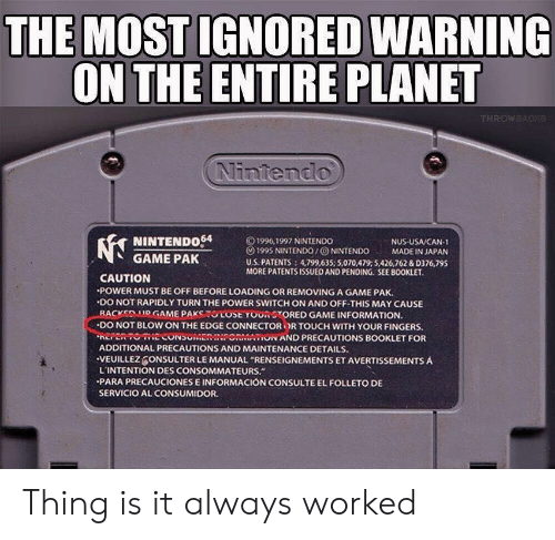 "Nintendo, Game, and Information: THE MOST IGNORED WARNING  ON THE ENTIRE PLANET  Nintendo  NINTENDo64  GAME PAK  © 1996, 1997 NINTENDO  () 1995 NINTENDO / ⓞ NINTENDO MADE IN JAPAN  U.S. PATENTS 4,799,635; 5,070,479:5426,762 &D376,795  MORE PATENTSISSUED AND PENDING. SEE BOOKLET  NUS USA/CAN-1  CAUTION  POWER MUST BE OFF BEFORE LOADING OR REMOVING A GAME PAK.  .DO NOT RAPIDLY TURN THE POWER SWITCH ON AND OFF-THIS MAY CAUSE  -BACKEDMOGAME PAKSTUCOSE YOUR STORED GAME INFORMATION.  ·DO NOT BLOW ON THE EDGE CONNECTOR OR TOUCH WITH YOUR FINGERS.  EPRTOECONSUMENINPONMAON AND PRECAUTIONS BOOKLET FOR  ADDITIONAL PRECAUTIONS AND MAINTENANCE DETAILS.  VEUILLEZ ONSULTER LE MANUAL ""RENSEIGNEMENTS ET AVERTISSEMENTS A  L'INTENTION DES CONSOMMATEURS.  PARA PRECAUCIONES E INFORMACIÓN CONSULTE EL FOLLETO DE  SERVICIO AL CONSUMIDOR Thing is it always worked"