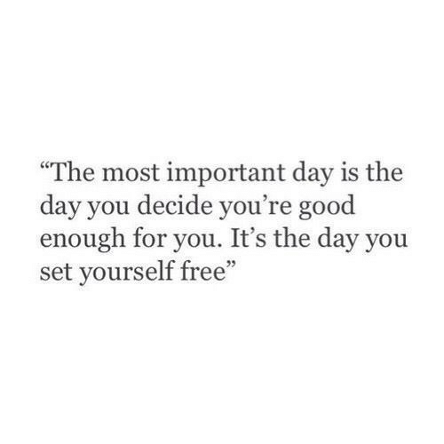 "Free, Good, and Set: ""The most important day is the  day you decide you're good  enough for you. It's the day you  set yourself free"""