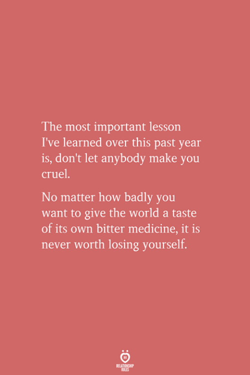World, Medicine, and Never: The most important lesson  I've learned over this past year  is, don't let anybody make you  cruel  No matter how badly you  want to give the world a taste  of its own bitter medicine, it is  never worth losing yourself.
