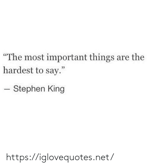 "Hardest: ""The most important things are the  hardest to say.""  - Stephen King https://iglovequotes.net/"