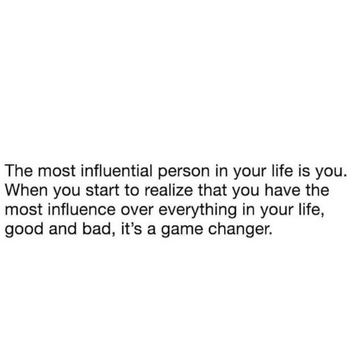 Bad, Life, and Game: The most influential person in your life is you.  When you start to realize that you have the  most influence over everything in your life,  good and bad, it's a game changer.