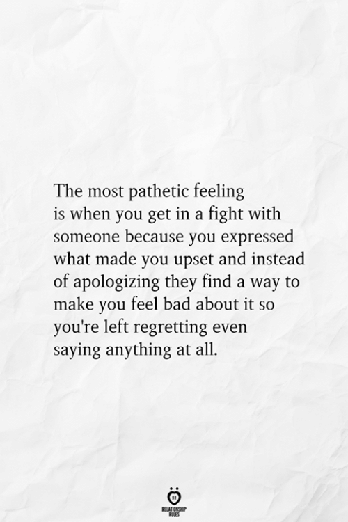Bad, Fight, and All: The most pathetic feeling  is when you get in a fight with  someone because you expressed  what made you upset and instead  of apologizing they find a way to  make you feel bad about it so  you're left regretting even  saying anything at all  RELATIONSHIP