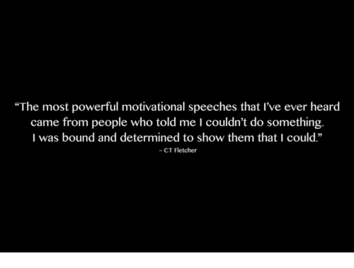 """Powerful, Who, and Bound: """"The most powerful motivational speeches that I've ever heard  came from people who told me I couldn't do something.  I was bound and determined to show them that I could.""""  - CT Fletcher"""