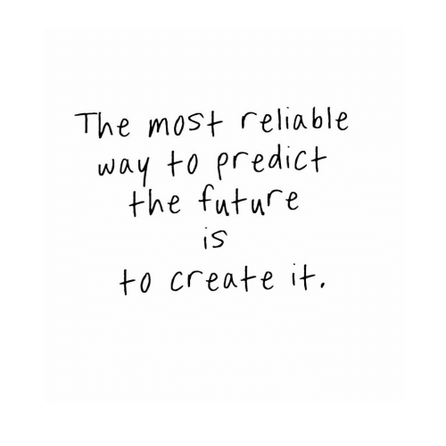 Future, Create, and Reliable: The most reliable  way to predict  the future  to create it