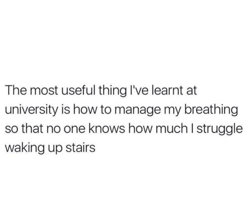 Struggle, How To, and How: The most useful thing I've learnt at  university is how to manage my breathing  so that no one knows how much I struggle  waking up stairs