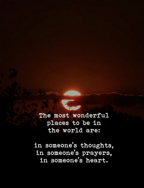 Heart, World, and The World: The most wonderful  places to be in  the world are:  in someone's thoughts,  in someone's prayers,  in someone's heart.