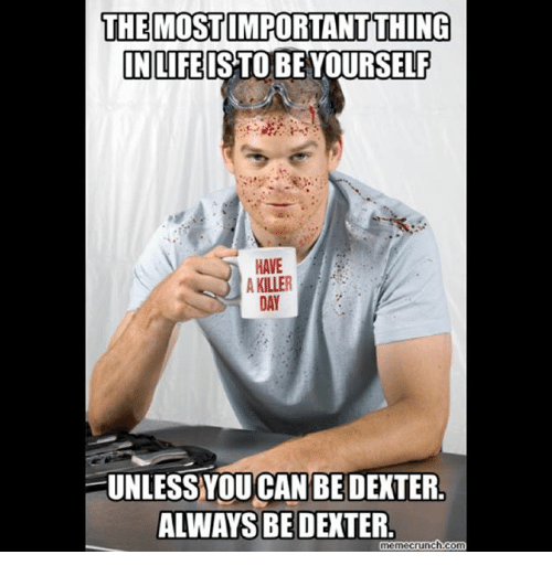 Memes, 🤖, and Killers: THE MOSTIMPORTANT THING  IN LIFE IS TO BE YOURSELF  HAVE  A KILLER  DAY  UNLESS YOUCANBEDENTER  ALWAYS BE DEXTER  nemecrunch.com